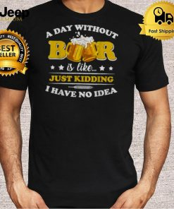 A Day Without Beer is like just kidding i have no idea T Shirt