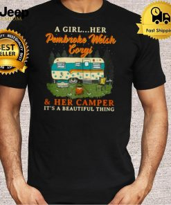 A Girl Her Pembroke Welsh Corgi and Her Camper Its a Beautiful thing T Shirt