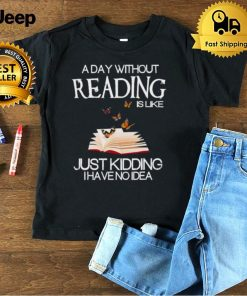 A day without reading is like just kidding I have no Idea shirt