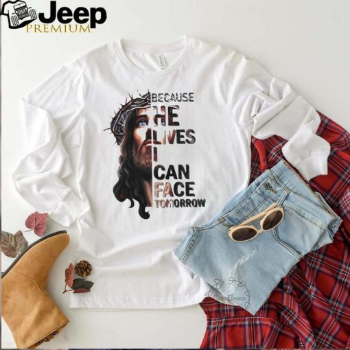 Because he lives i can face tomorrow jesus shirt
