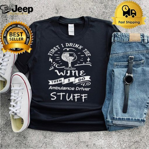 First I Drink The Wine Then I Do Ambulance driver T Shirt