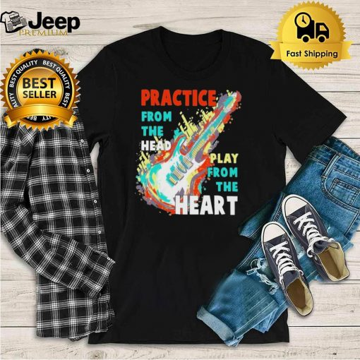 Guitar practice from the head play from the heart shirt