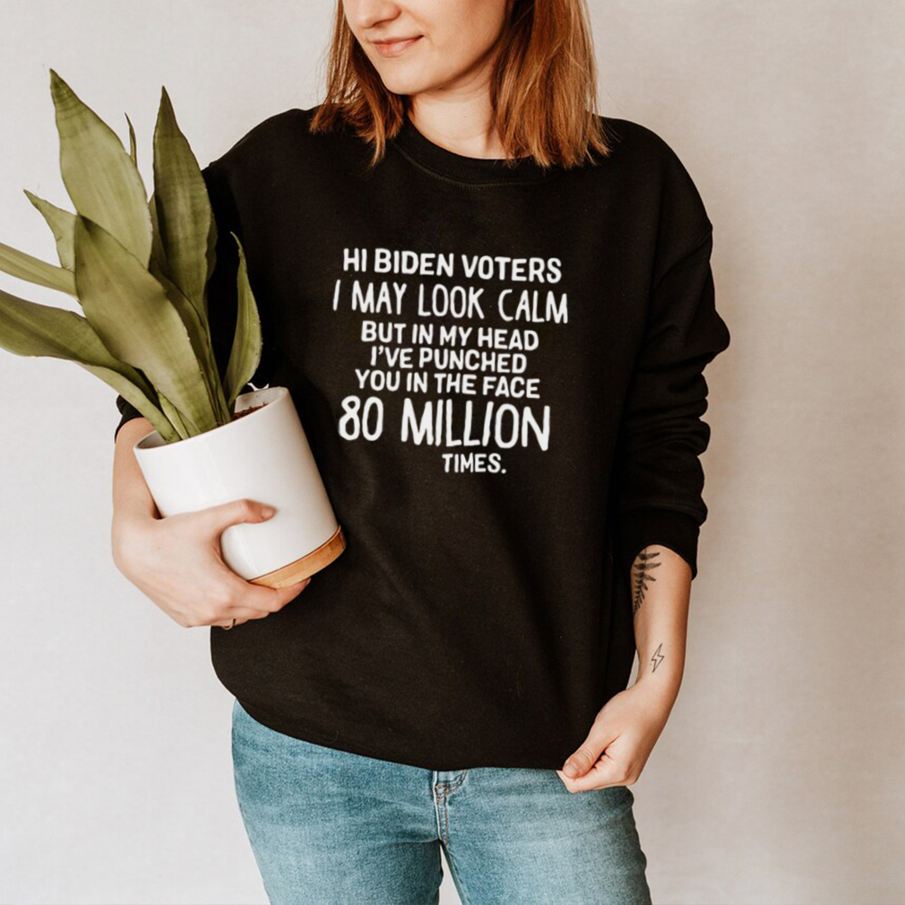 Hi Biden voters I may look calm but in my head Ive punched you in the face 80 million times shirt