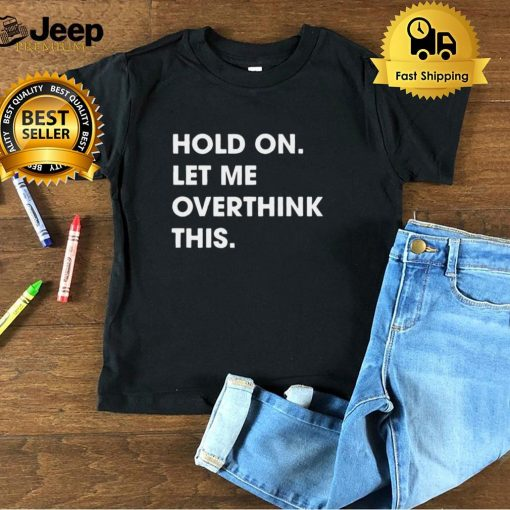 Hold On Let Me Overthink This Funny T shirt