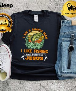 I Am A Simple Man I Like Fishing And Believe In Jesus T Shirt