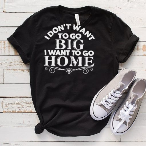 I Dont Want To Go Big I Want To Go Home T shirt