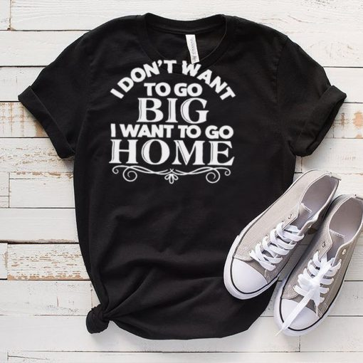 I dont want to go big I want to go home shirt
