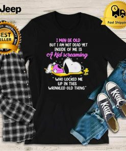 I may be old but am not dead yet inside of me is a kid screaming wrinkled old thing snoopy shirt