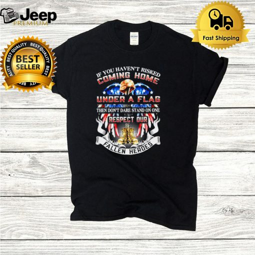 If You Havent Risked Coming Home Under A Flag Then Dont Dare Stand On one Respect Our Fallen Heroes T hoodie, tank top, sweater