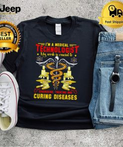 Im A Medical Technologist My Work Is Owcial To Diagnosing Treating And Curing Diseases T shirt