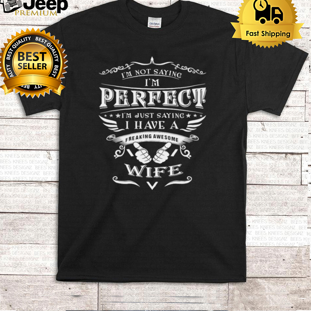 Im Not Saying Im Perfect Im Just Saying I Have A Freaking Awesome Wife T shirt