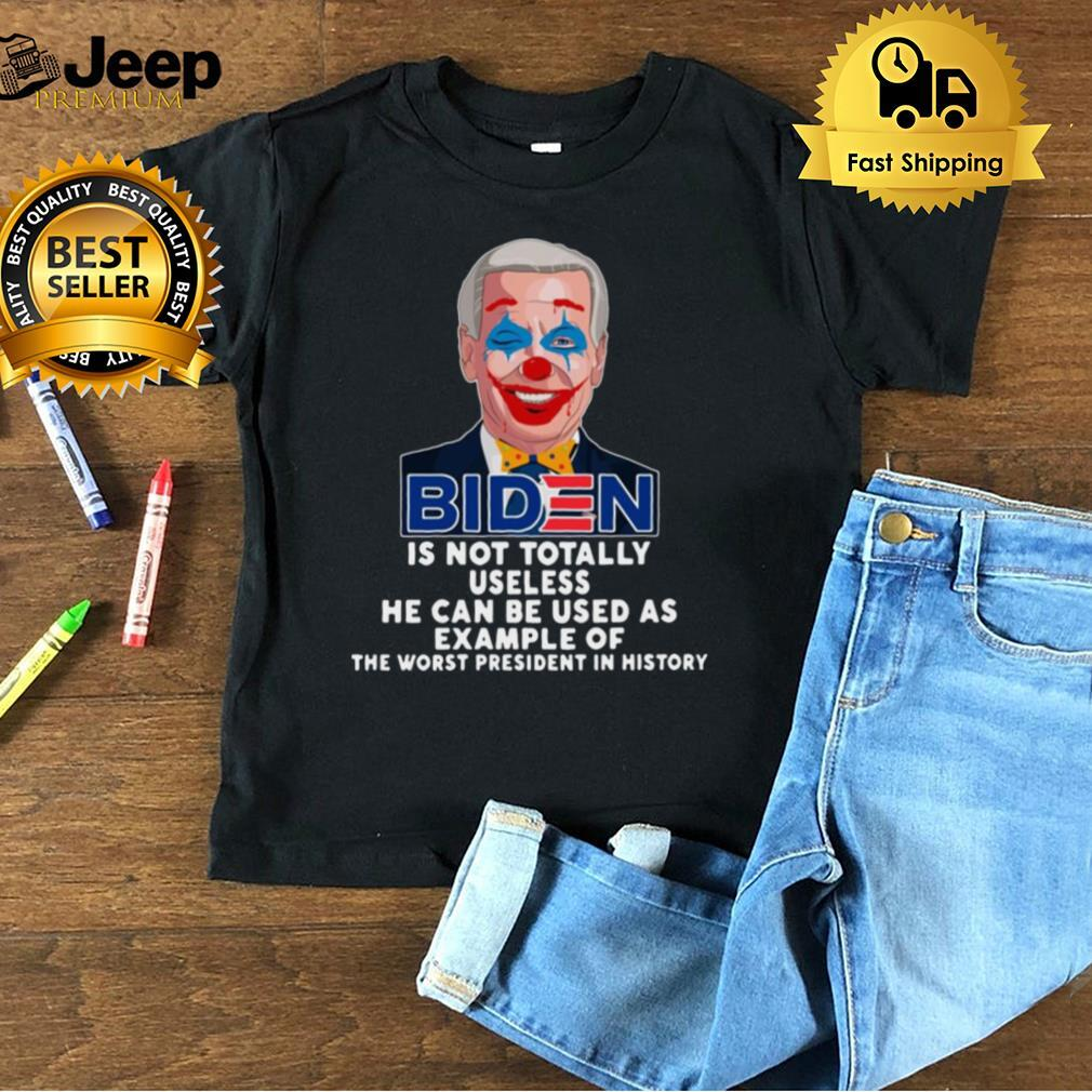 Joe Biden is not totally useless he can be used as example of the worst President in history shirt