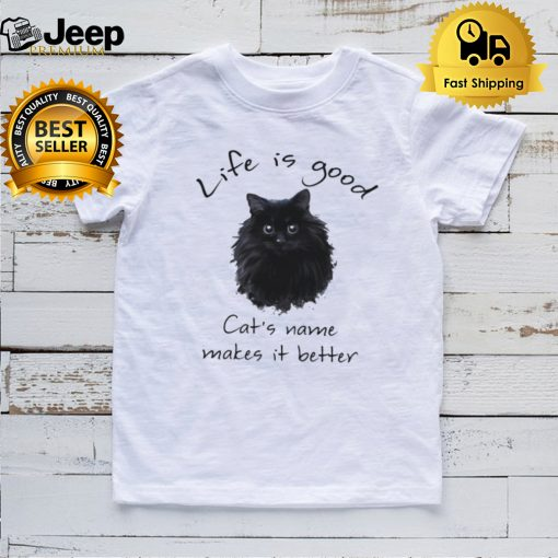 Life is good Cats name makes it better shirt