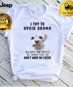 Shih Tzu Dog I Try To Avoid Drama Because The Mouth My Mama Gave Me Dont Have No Filter T shirt