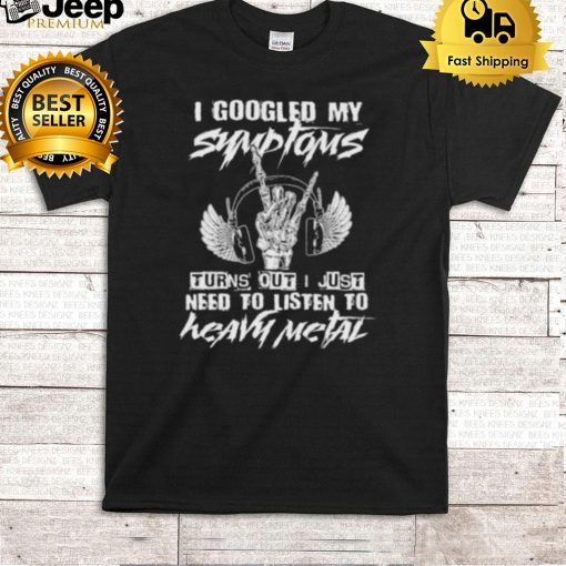 i Googled My Symptoms Turns Out I Just Need To Listen To Heavy Metal Shirt