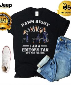 Damn right I am a Editors fan now and forever shirt