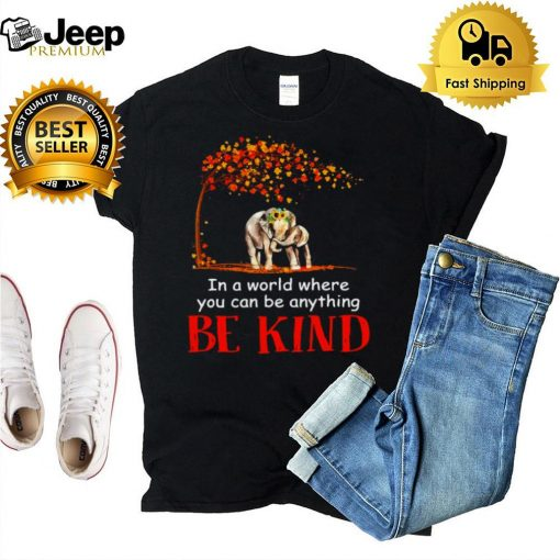 Hardwood Elephant In A World Where You Can Be Anything Be Kind T shirt