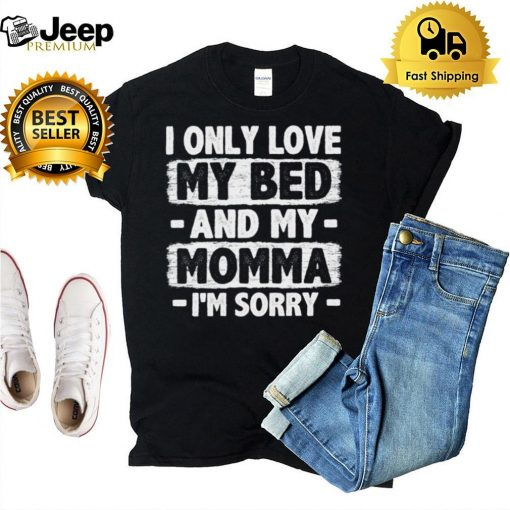 I Only Love My Bed And My Momma I'm Sorry Funny Sarcastic Sweatshirt