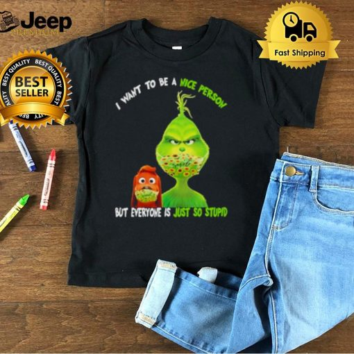 I Want To Be A Nice Person But Everyone Is Just So Stupid Grinch Shirt