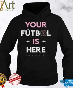 Inter Miami CF your futbol is here shirt