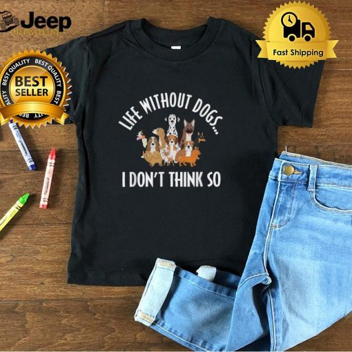 Life Without Dogs I Don't Think So Funny Dog Lover T Shirt